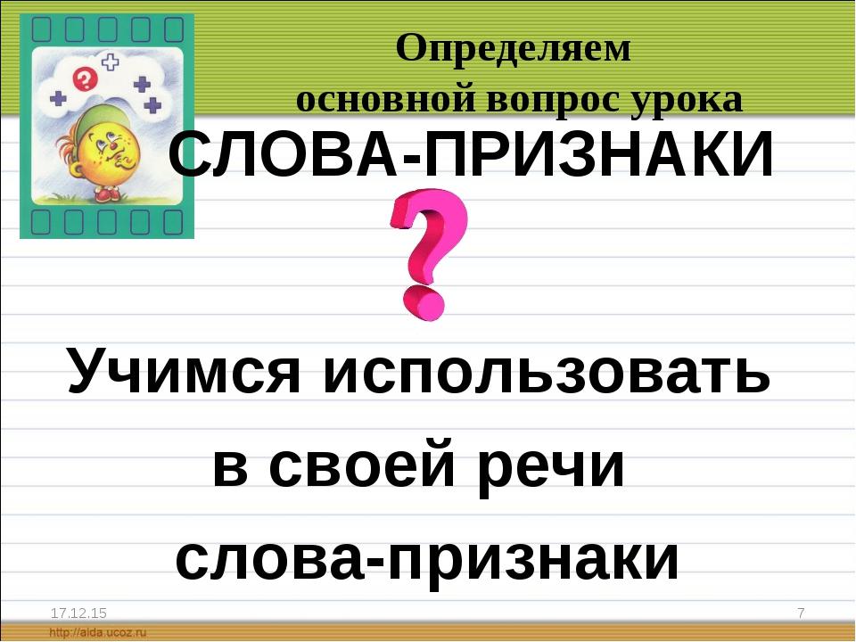 * * Определяем основной вопрос урока СЛОВА-ПРИЗНАКИ Учимся использовать в с...