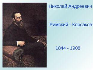 Николай Андреевич Римский - Корсаков 1844 - 1908