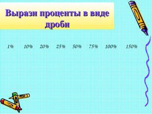 Вырази проценты в виде дроби 1%10%20%25%50%75%100%150%