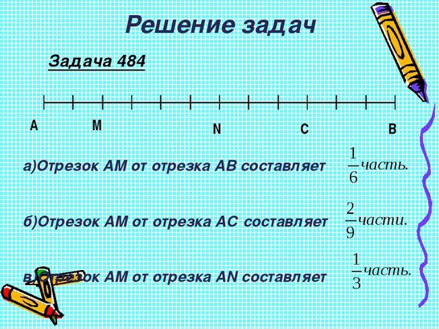 Решение задач Задача 484 А М N C B а)Отрезок АМ от отрезка АВ составляет б)От...