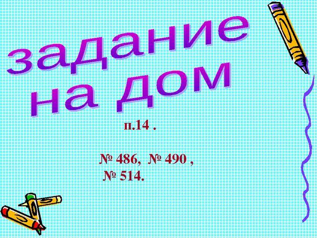 п.14 . № 486, № 490 , № 514.