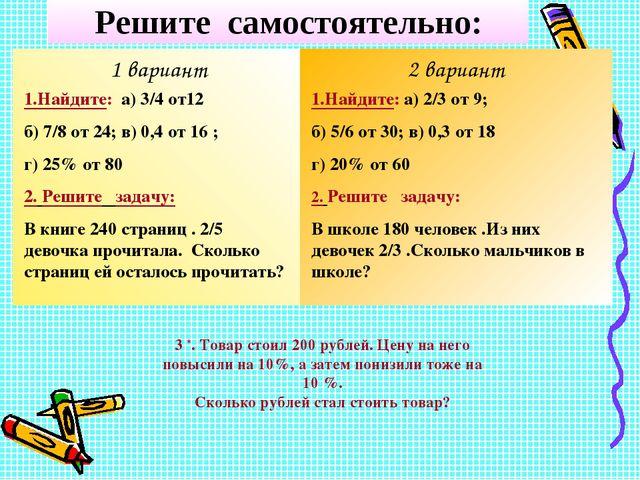 Решите самостоятельно: 1 вариант 2 вариант 1.Найдите: а) 3/4 от12 б) 7/8 от 2...