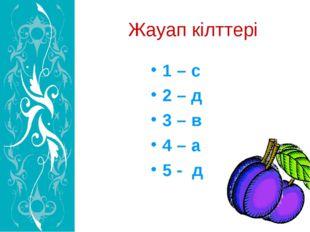 Жауап кілттері 1 – с 2 – д 3 – в 4 – а 5 - д