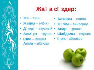 Жаңа сөздер: Же – ешь Жедім – ел(-а) Дәмді – вкусный Алмұрт – груша Шие – виш
