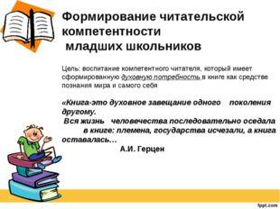 Формирование читательской компетентности младших школьников Цель: воспитание