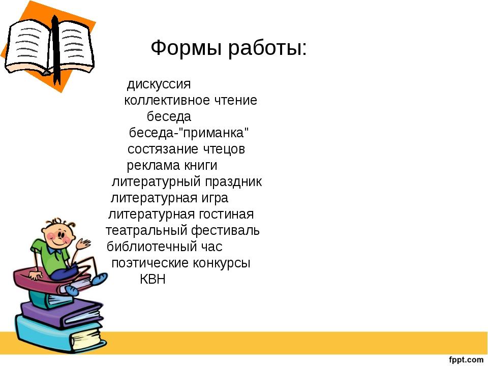 """Формы работы: дискуссия коллективное чтение беседа беседа-""""приманка"""" состяза..."""