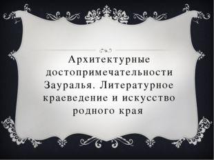 Архитектурные достопримечательности Зауралья. Литературное краеведение и иску