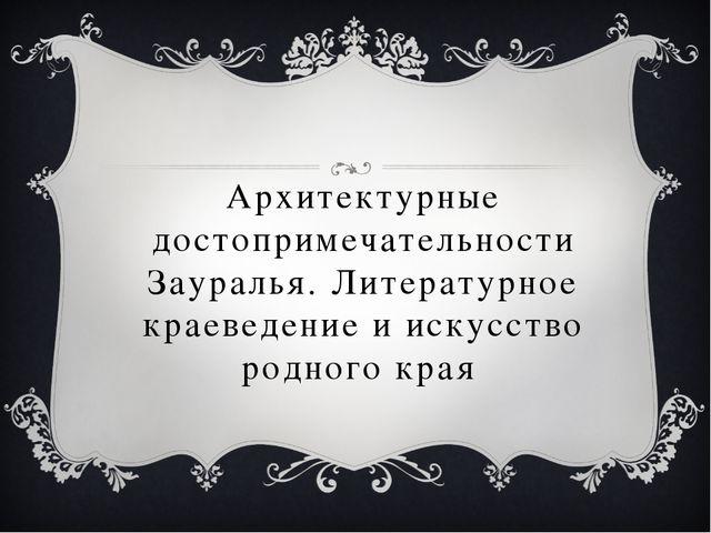 Архитектурные достопримечательности Зауралья. Литературное краеведение и иску...