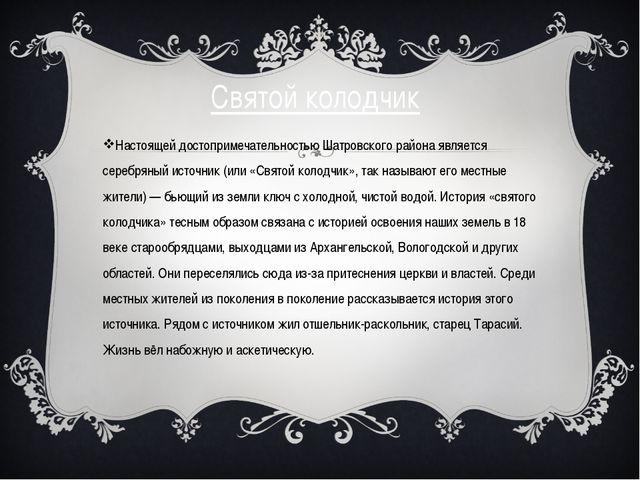 Святой колодчик Настоящей достопримечательностью Шатровского района является...