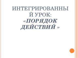 ИНТЕГРИРОВАННЫЙ УРОК: «ПОРЯДОК ДЕЙСТВИЙ »