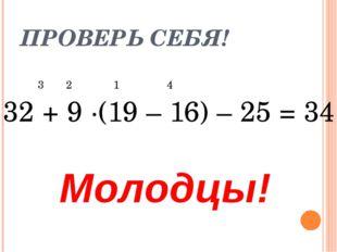 ПРОВЕРЬ СЕБЯ! 3 2 1 4 32 + 9 ·(19 – 16) – 25 = 34 Молодцы!