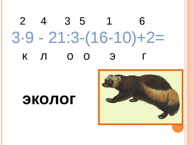 2 4 3 5 1 6 3·9 - 21:3-(16-10)+2= к л о о э г эколог