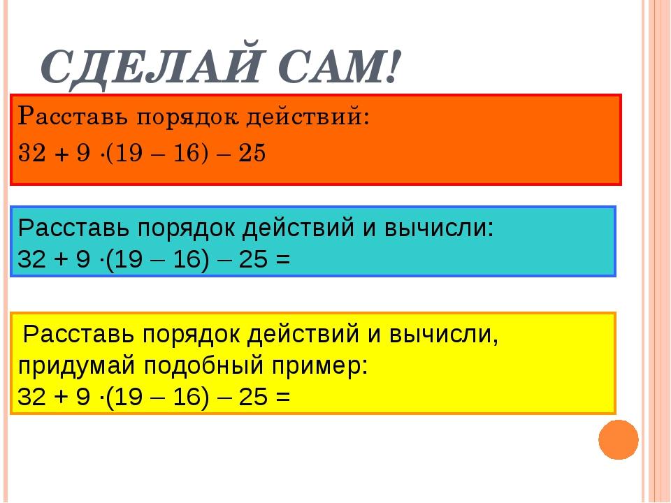 СДЕЛАЙ САМ! Расставь порядок действий: 32 + 9 ·(19 – 16) – 25 Расставь порядо...