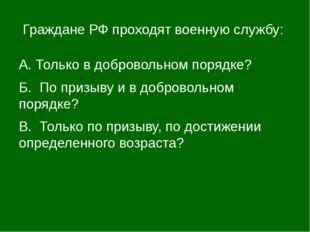 Граждане РФ проходят военную службу: А. Только в добровольном порядке? Б. По