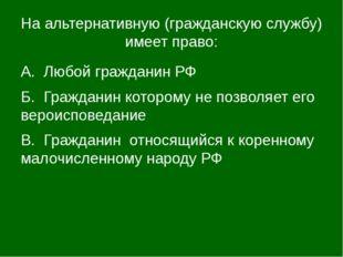 На альтернативную (гражданскую службу) имеет право: А. Любой гражданин РФ Б.
