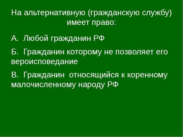 На альтернативную (гражданскую службу) имеет право: А. Любой гражданин РФ Б....