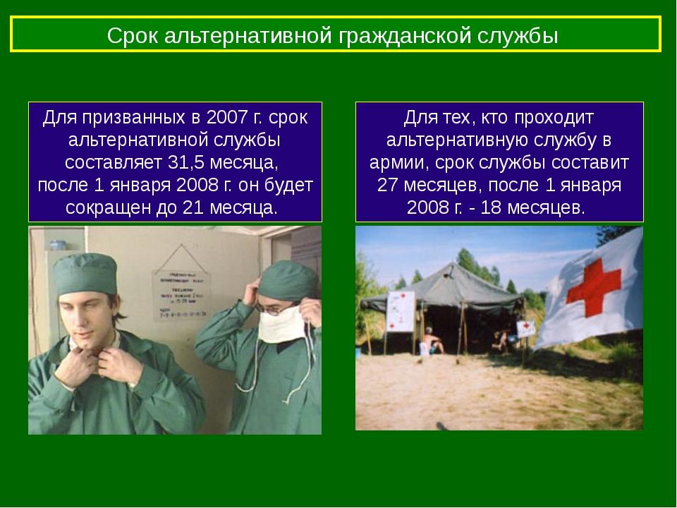 Срок альтернативной гражданской службы Для призванных в 2007 г. срок альтерна...