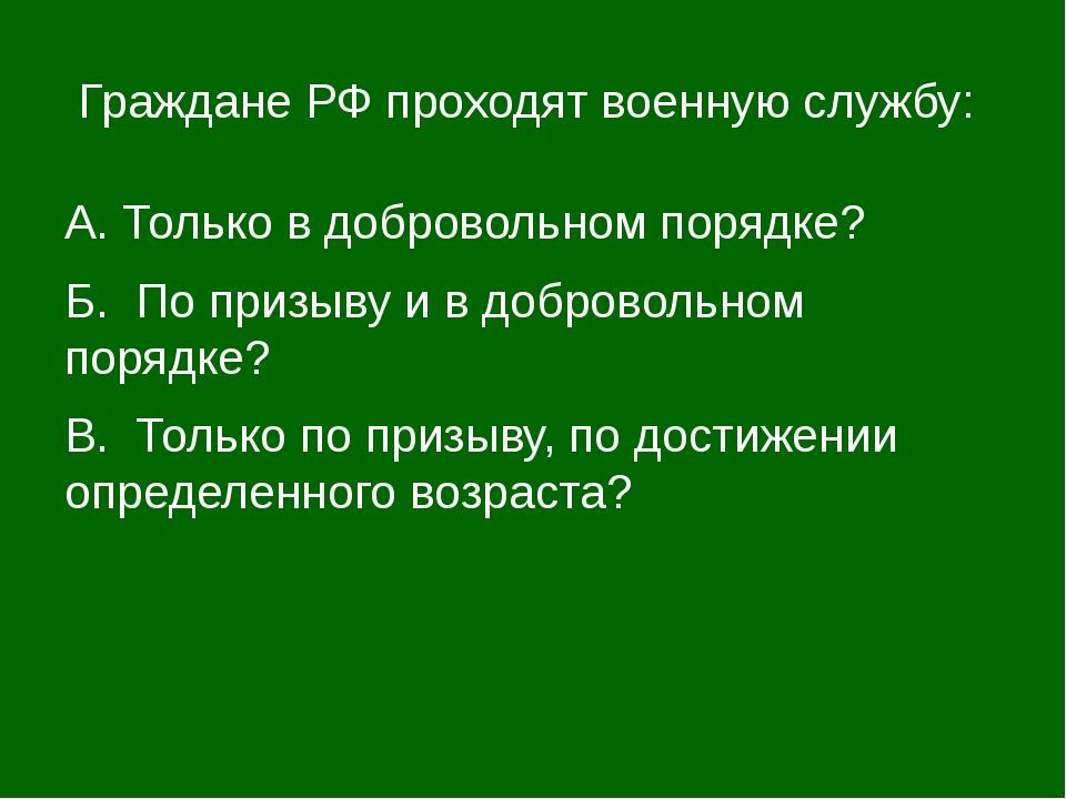 Граждане РФ проходят военную службу: А. Только в добровольном порядке? Б. По...