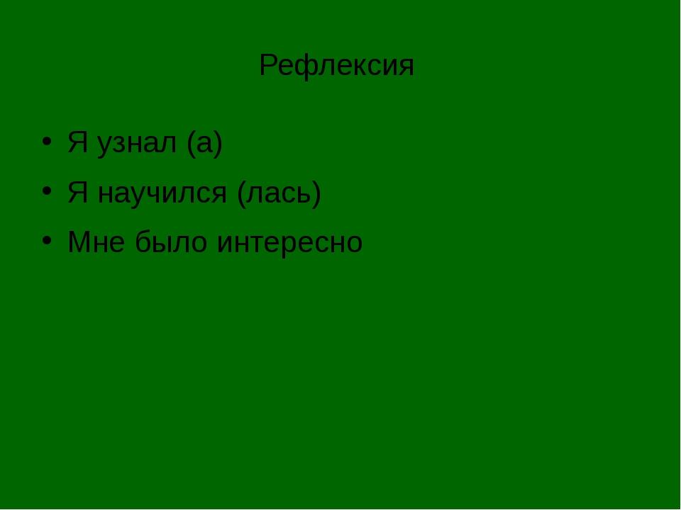 Рефлексия Я узнал (а) Я научился (лась) Мне было интересно