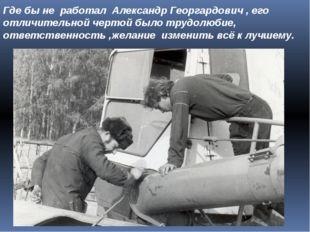 Где бы не работал Александр Георгардович , его отличительной чертой было труд