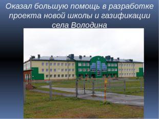 Оказал большую помощь в разработке проекта новой школы и газификации села Вол
