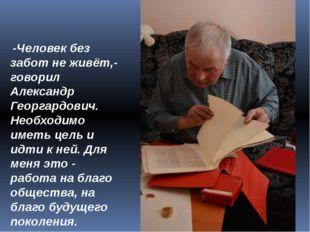 -Человек без забот не живёт,- говорил Александр Георгардович. Необходимо име