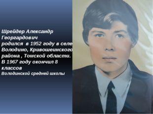 Шрейдер Александр Георгардович родился в 1952 году в селе Володино, Кривошеин