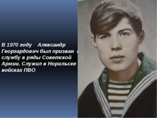 В 1970 году Александр Георгардович был призван на службу в ряды Советской Арм