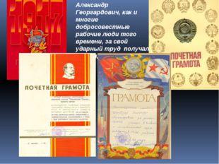 Александр Георгардович, как и многие добросовестные рабочие люди того времени