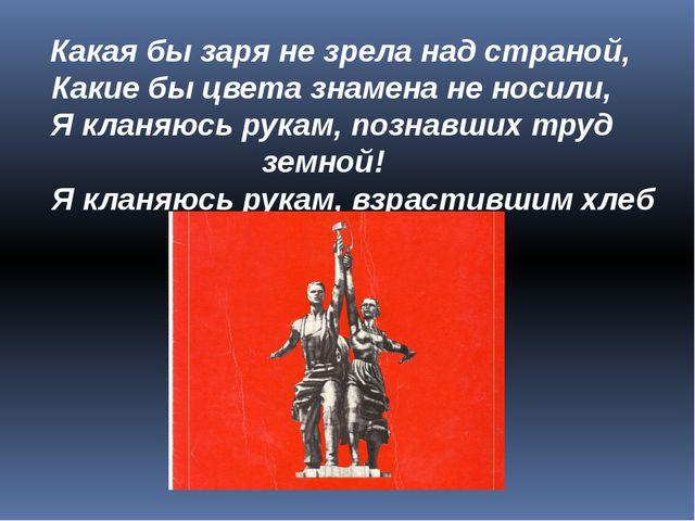 Какая бы заря не зрела над страной, Какие бы цвета знамена не носили, Я к...