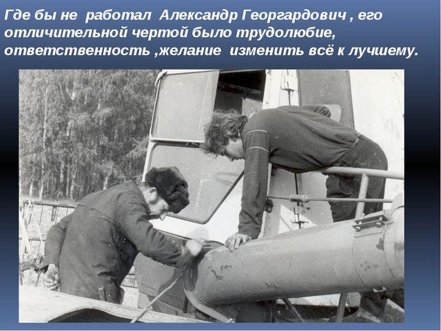 Где бы не работал Александр Георгардович , его отличительной чертой было труд...