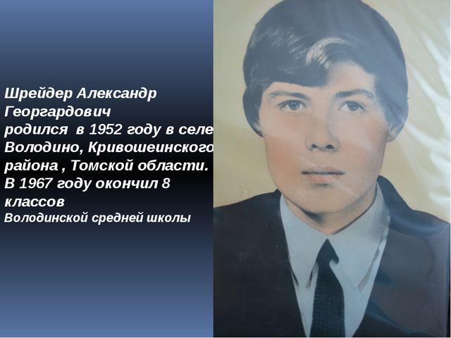 Шрейдер Александр Георгардович родился в 1952 году в селе Володино, Кривошеин...