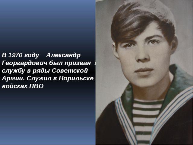 В 1970 году Александр Георгардович был призван на службу в ряды Советской Арм...