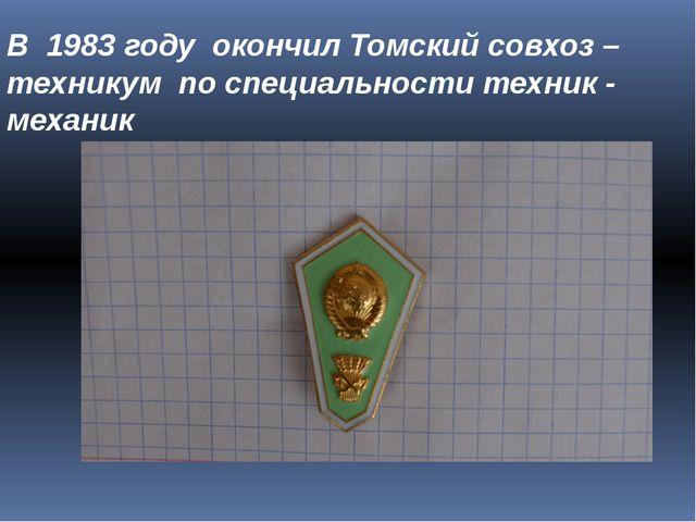 В 1983 году окончил Томский совхоз – техникум по специальности техник - механик