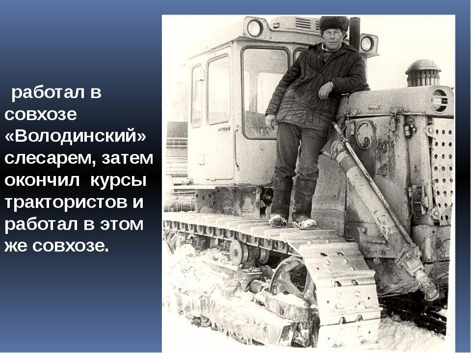 работал в совхозе «Володинский» слесарем, затем окончил курсы трактористов и...