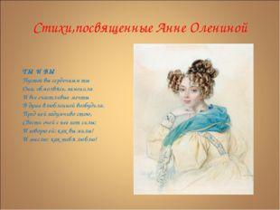Стихи,посвященные Анне Олениной ТЫ И ВЫ Пустое вы сердечным ты Она, обмолвясь