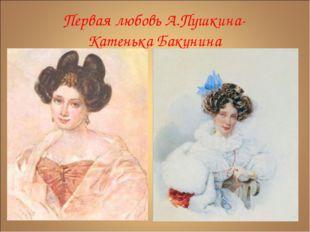 Первая любовь А.Пушкина- Катенька Бакунина
