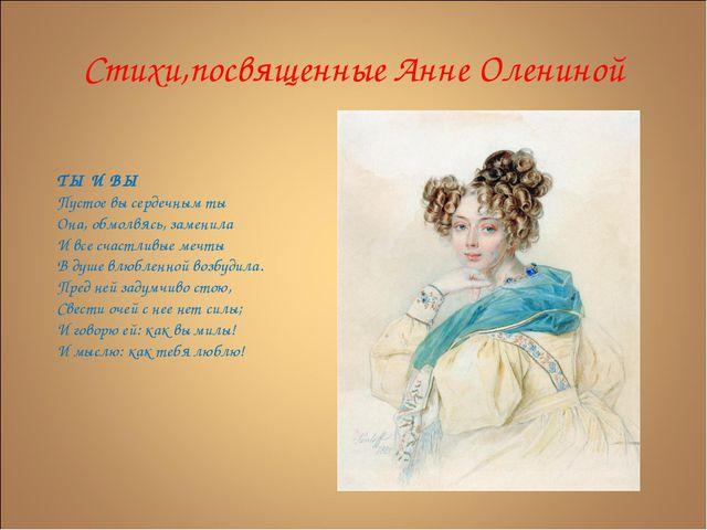 Стихи,посвященные Анне Олениной ТЫ И ВЫ Пустое вы сердечным ты Она, обмолвясь...