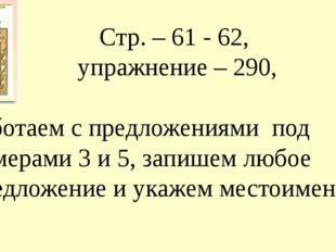 Стр. – 61 - 62, упражнение – 290, работаем с предложениями под номерами 3 и 5