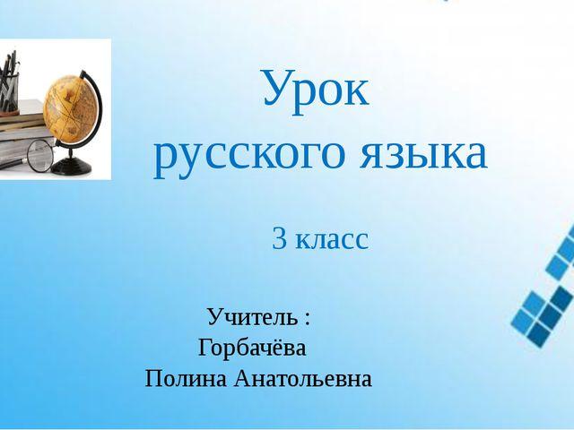 Урок русского языка 3 класс Учитель : Горбачёва Полина Анатольевна