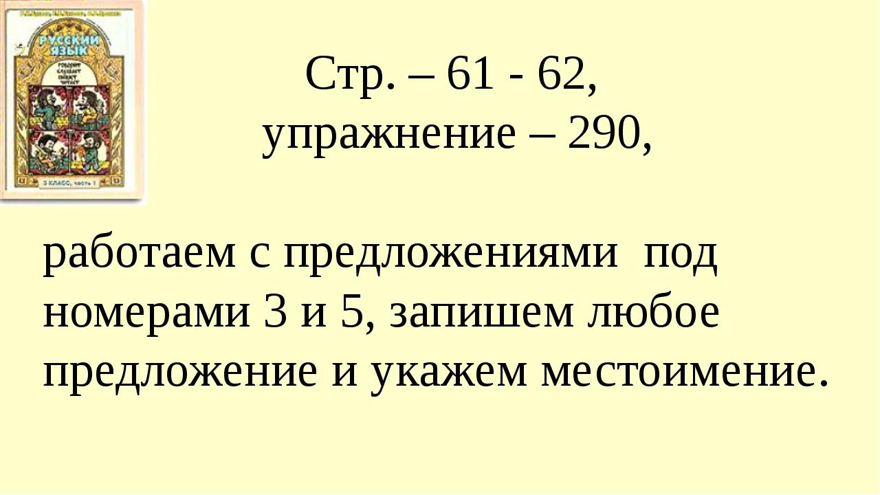Стр. – 61 - 62, упражнение – 290, работаем с предложениями под номерами 3 и 5...