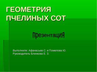 ГЕОМЕТРИЯ ПЧЕЛИНЫХ СОТ Выполнили: Афанасьев С. и Помелова Ю. Руководитель Бли