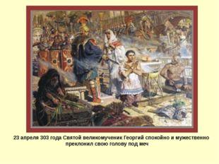 23 апреля 303 года Святой великомученик Георгий спокойно и мужественно прекл