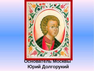 Основатель Москвы Юрий Долгорукий