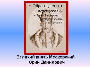 Великий князь Московский Юрий Данилович