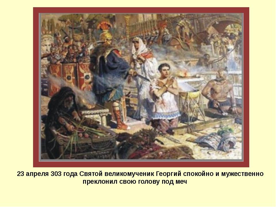 23 апреля 303 года Святой великомученик Георгий спокойно и мужественно прекл...