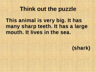 Think out the puzzle This animal is very big. It has many sharp teeth. It has
