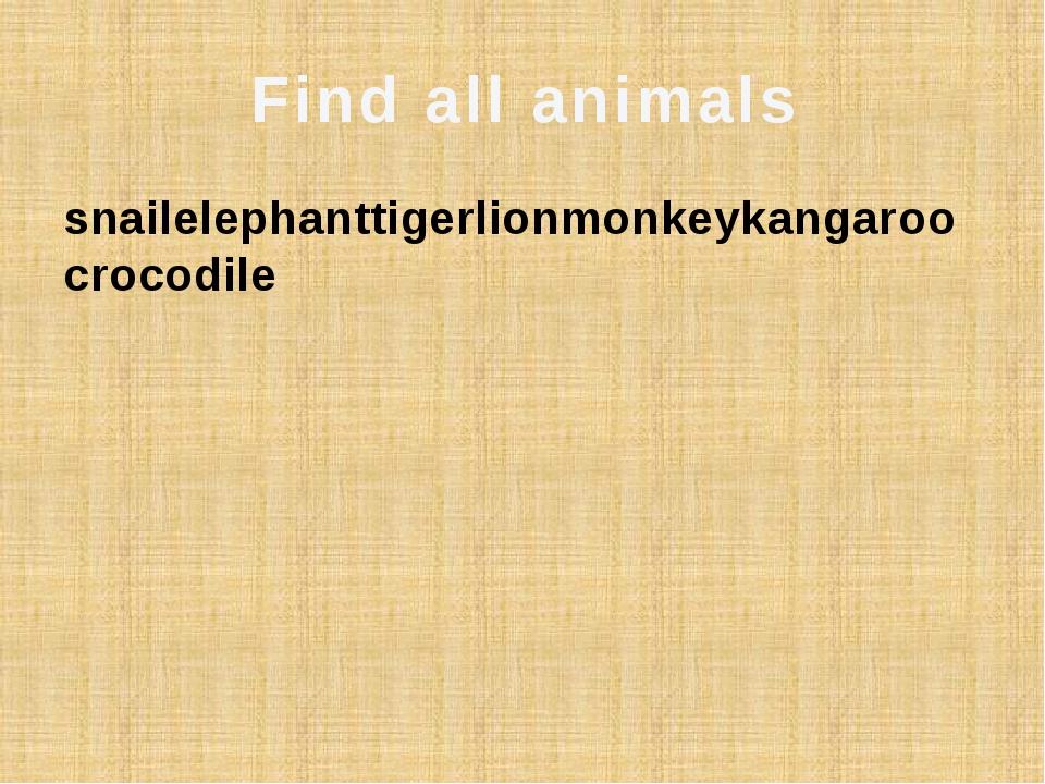 Find all animals snailelephanttigerlionmonkeykangaroocrocodile