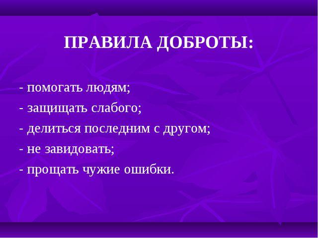 ПРАВИЛА ДОБРОТЫ: - помогать людям; - защищать слабого; - делиться последним...
