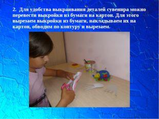 2. Для удобства выкраивания деталей сувенира можно перевести выкройки из бума